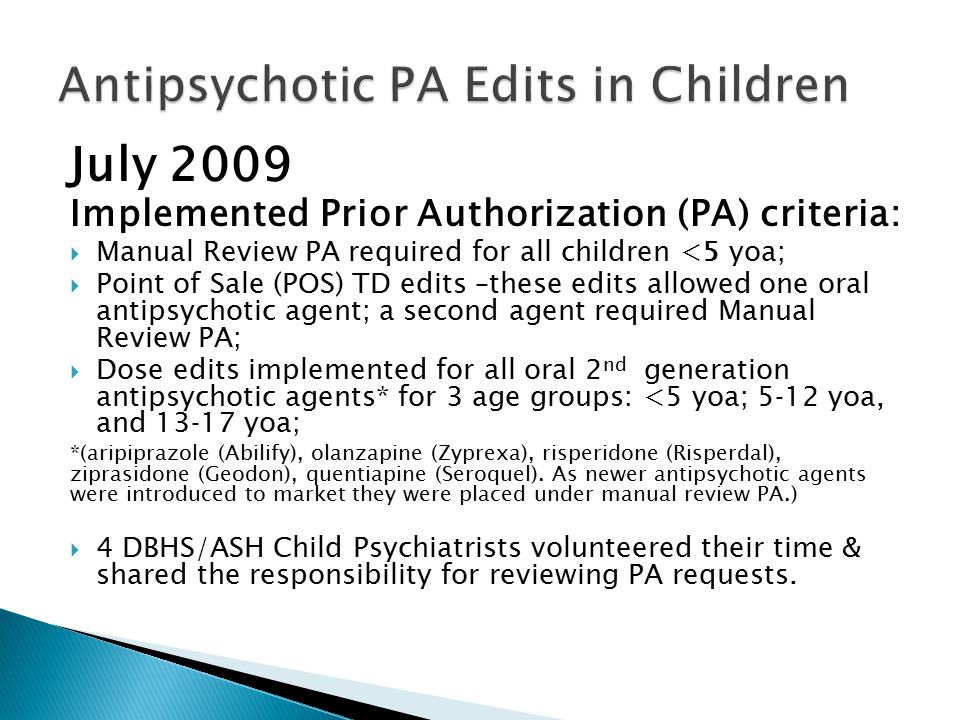  Effects of July 2009 Edits: ◦ Decreased utilization in the < 5 age group by 70%; ◦ Decreased utilization in the 5-12 and 13-17 age groups by 10%; ◦ The number of children receiving more than 1 antipsychotic drug decreased, although the overall number of children receiving antipsychotic medication did not decrease significantly.
