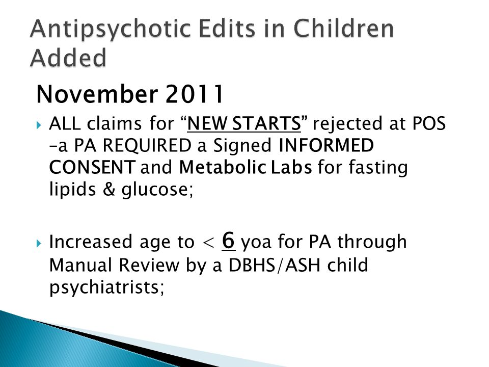 November 2011  ALL claims for NEW STARTS rejected at POS –a PA REQUIRED a Signed INFORMED CONSENT and Metabolic Labs for fasting lipids & glucose;  Increased age to < 6 yoa for PA through Manual Review by a DBHS/ASH child psychiatrists;