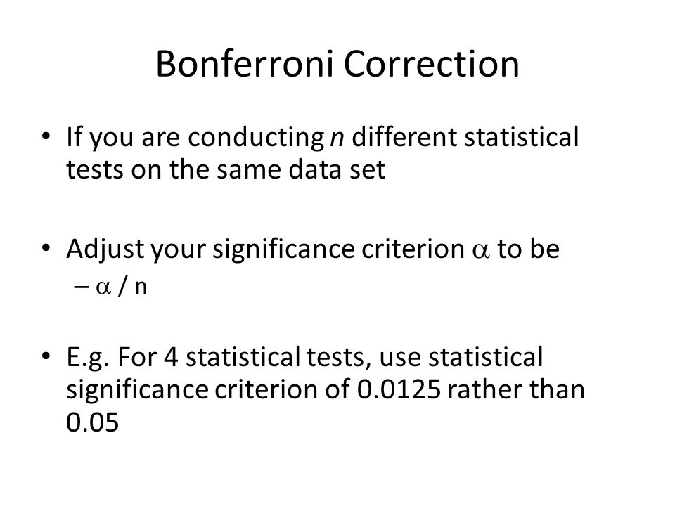 Bonferroni Correction If you are conducting n different statistical tests on the same data set Adjust your significance criterion  to be –  / n E.g.