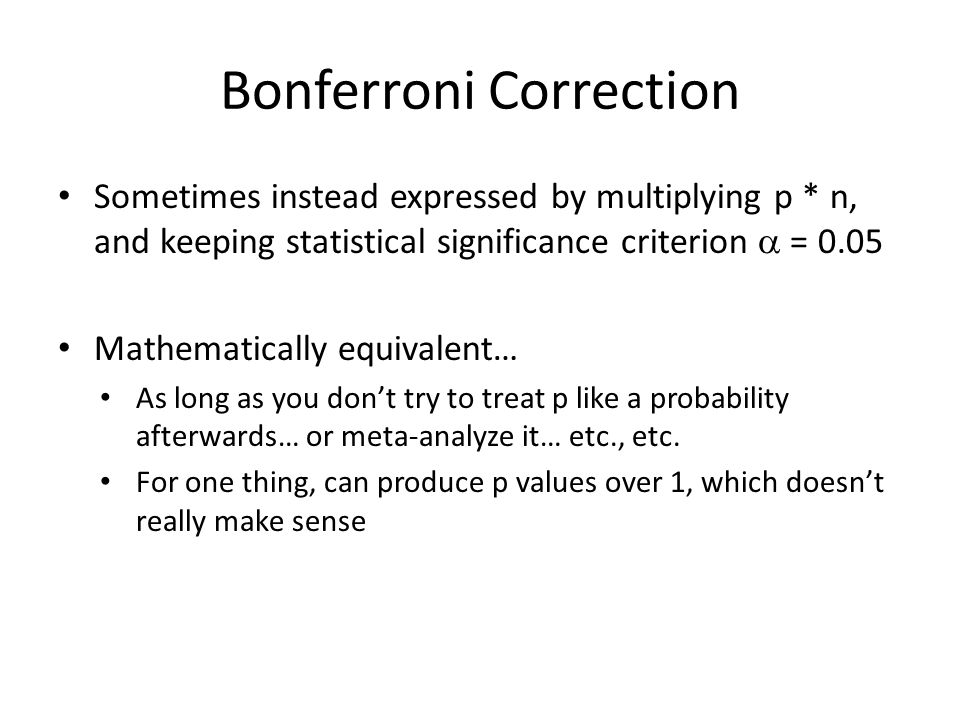 Bonferroni Correction Sometimes instead expressed by multiplying p * n, and keeping statistical significance criterion  = 0.05 Mathematically equivalent… As long as you don't try to treat p like a probability afterwards… or meta-analyze it… etc., etc.
