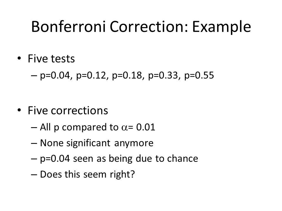 Bonferroni Correction: Example Five tests – p=0.04, p=0.12, p=0.18, p=0.33, p=0.55 Five corrections – All p compared to  = 0.01 – None significant anymore – p=0.04 seen as being due to chance – Does this seem right
