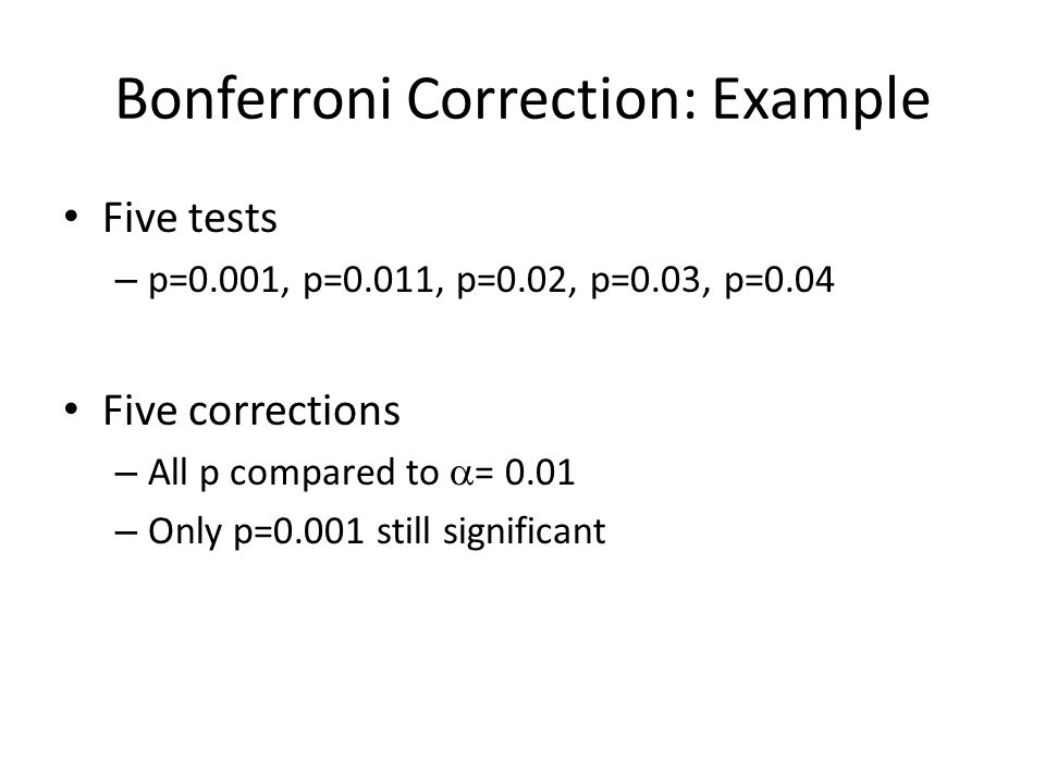 Bonferroni Correction: Example Five tests – p=0.001, p=0.011, p=0.02, p=0.03, p=0.04 Five corrections – All p compared to  = 0.01 – Only p=0.001 still significant