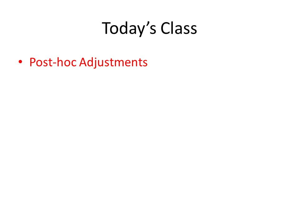 Today's Class Post-hoc Adjustments