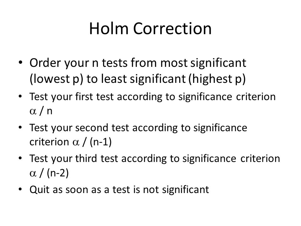 Holm Correction Order your n tests from most significant (lowest p) to least significant (highest p) Test your first test according to significance criterion  / n Test your second test according to significance criterion  / (n-1) Test your third test according to significance criterion  / (n-2) Quit as soon as a test is not significant