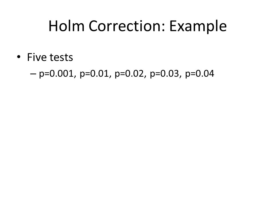 Holm Correction: Example Five tests – p=0.001, p=0.01, p=0.02, p=0.03, p=0.04