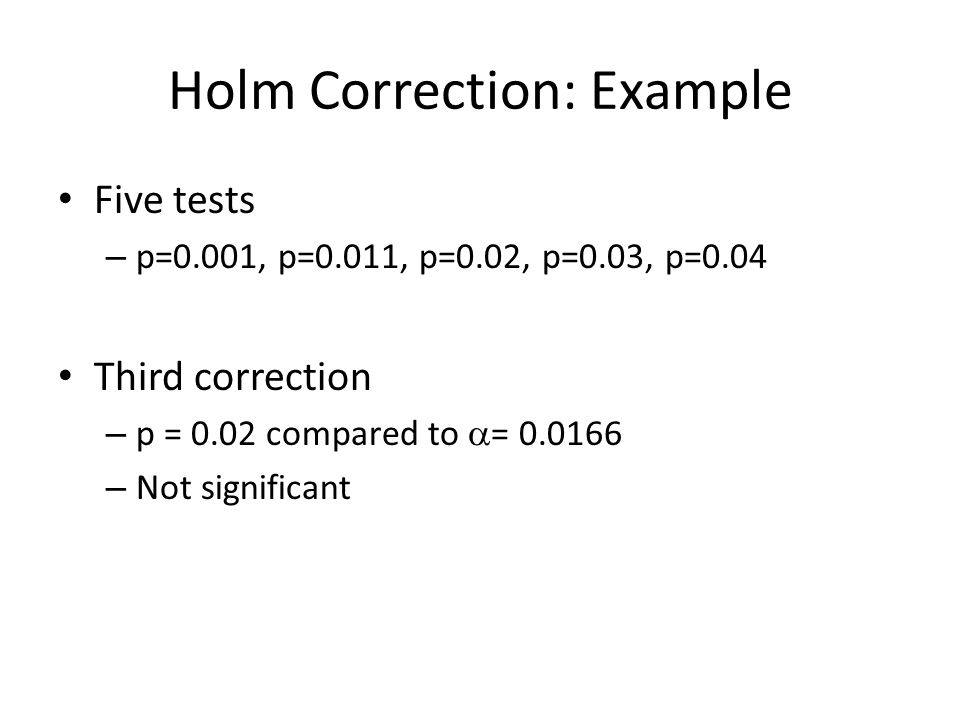 Holm Correction: Example Five tests – p=0.001, p=0.011, p=0.02, p=0.03, p=0.04 Third correction – p = 0.02 compared to  = 0.0166 – Not significant