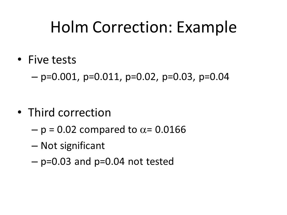 Holm Correction: Example Five tests – p=0.001, p=0.011, p=0.02, p=0.03, p=0.04 Third correction – p = 0.02 compared to  = 0.0166 – Not significant – p=0.03 and p=0.04 not tested