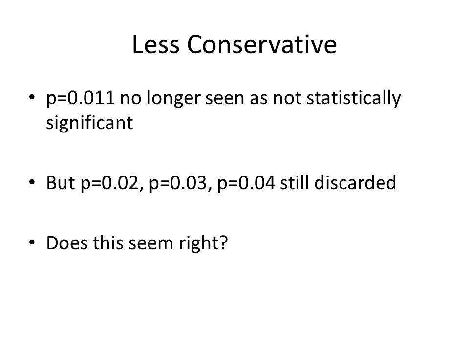 Less Conservative p=0.011 no longer seen as not statistically significant But p=0.02, p=0.03, p=0.04 still discarded Does this seem right