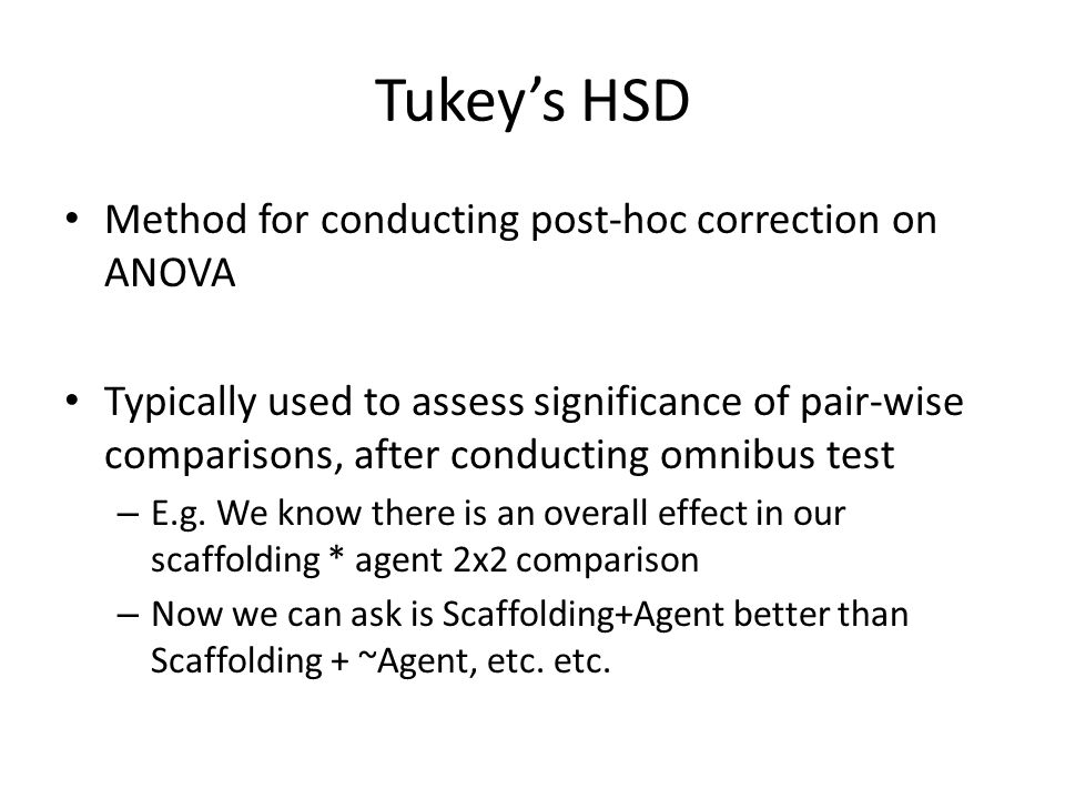 Tukey's HSD Method for conducting post-hoc correction on ANOVA Typically used to assess significance of pair-wise comparisons, after conducting omnibus test – E.g.