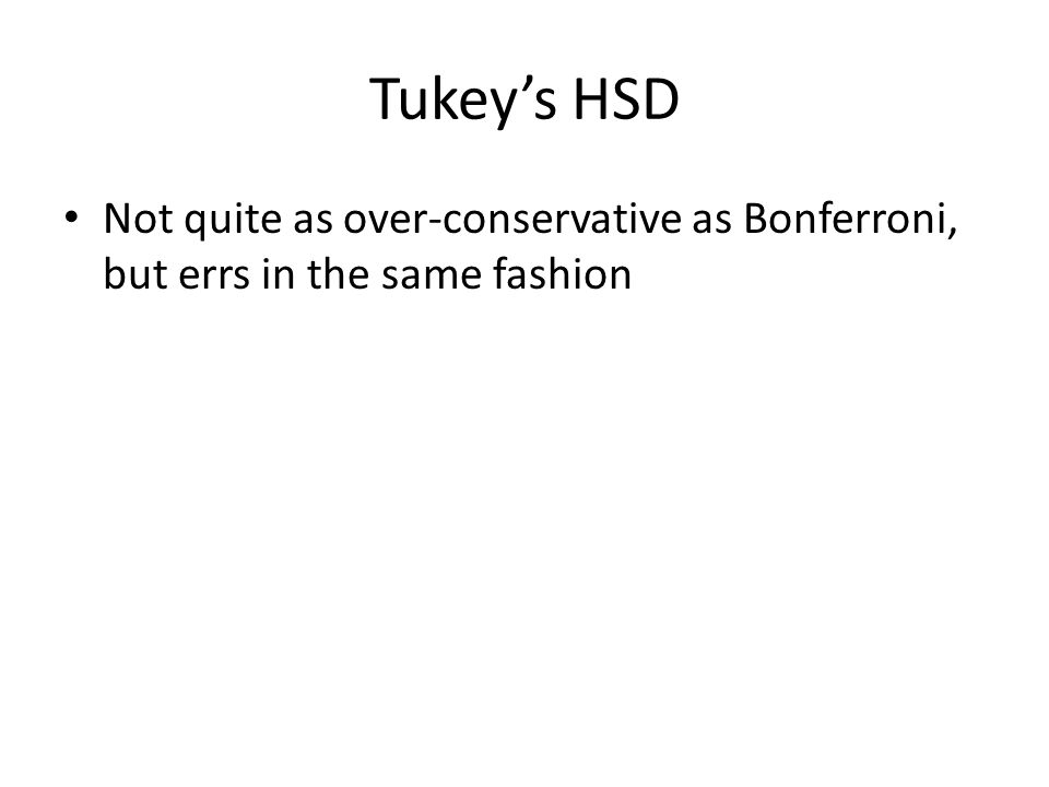 Tukey's HSD Not quite as over-conservative as Bonferroni, but errs in the same fashion