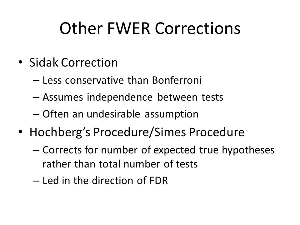 Other FWER Corrections Sidak Correction – Less conservative than Bonferroni – Assumes independence between tests – Often an undesirable assumption Hochberg's Procedure/Simes Procedure – Corrects for number of expected true hypotheses rather than total number of tests – Led in the direction of FDR