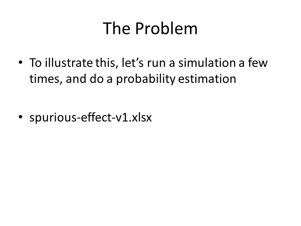The Problem To illustrate this, let's run a simulation a few times, and do a probability estimation spurious-effect-v1.xlsx