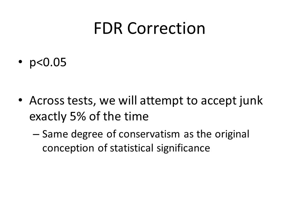 FDR Correction p<0.05 Across tests, we will attempt to accept junk exactly 5% of the time – Same degree of conservatism as the original conception of