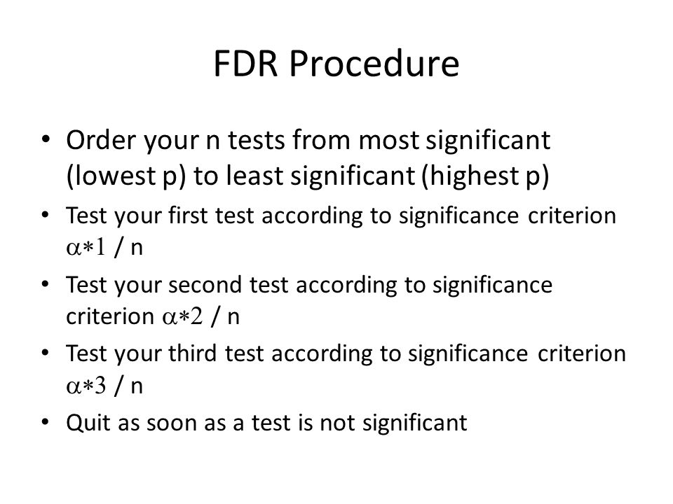 FDR Procedure Order your n tests from most significant (lowest p) to least significant (highest p) Test your first test according to significance criterion  / n Test your second test according to significance criterion  / n Test your third test according to significance criterion  / n Quit as soon as a test is not significant