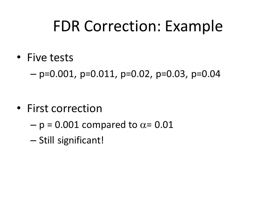FDR Correction: Example Five tests – p=0.001, p=0.011, p=0.02, p=0.03, p=0.04 First correction – p = 0.001 compared to  = 0.01 – Still significant!