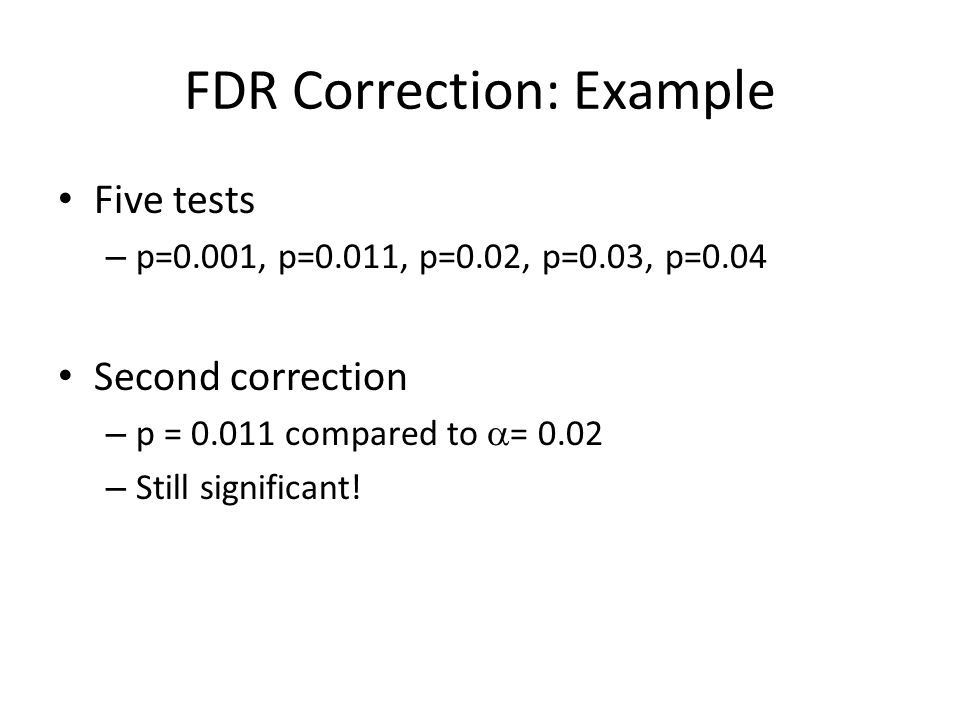 FDR Correction: Example Five tests – p=0.001, p=0.011, p=0.02, p=0.03, p=0.04 Second correction – p = 0.011 compared to  = 0.02 – Still significant!