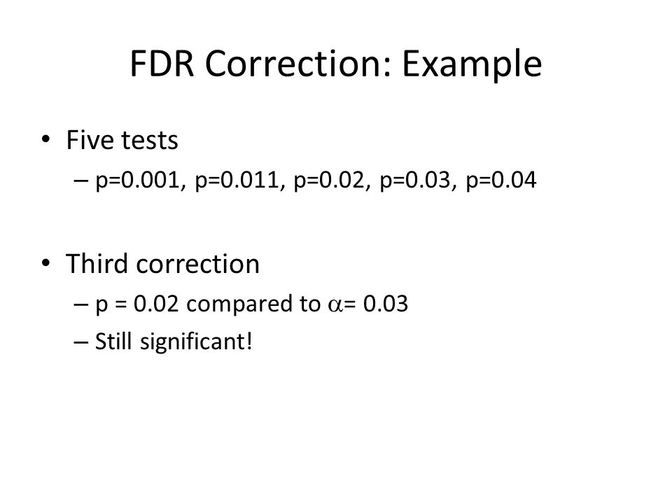 FDR Correction: Example Five tests – p=0.001, p=0.011, p=0.02, p=0.03, p=0.04 Third correction – p = 0.02 compared to  = 0.03 – Still significant!