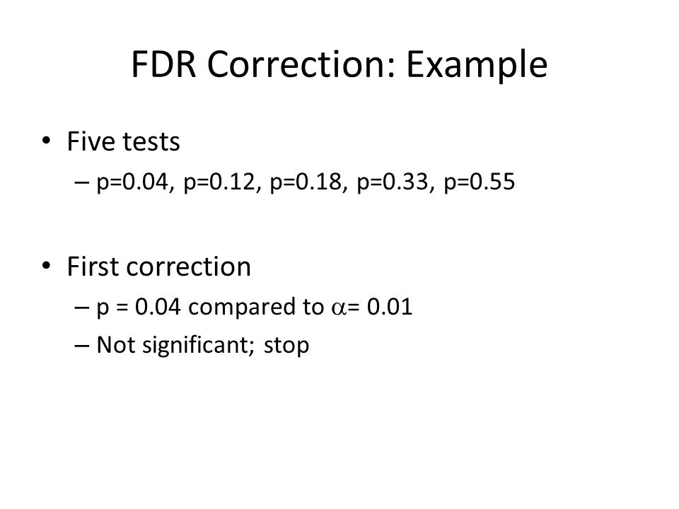 FDR Correction: Example Five tests – p=0.04, p=0.12, p=0.18, p=0.33, p=0.55 First correction – p = 0.04 compared to  = 0.01 – Not significant; stop