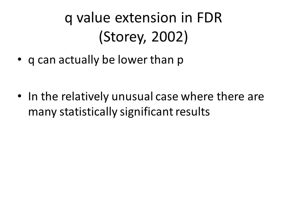q value extension in FDR (Storey, 2002) q can actually be lower than p In the relatively unusual case where there are many statistically significant results