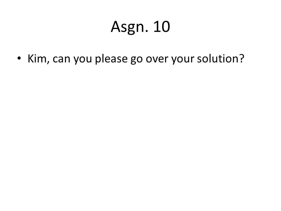 Asgn. 10 Kim, can you please go over your solution