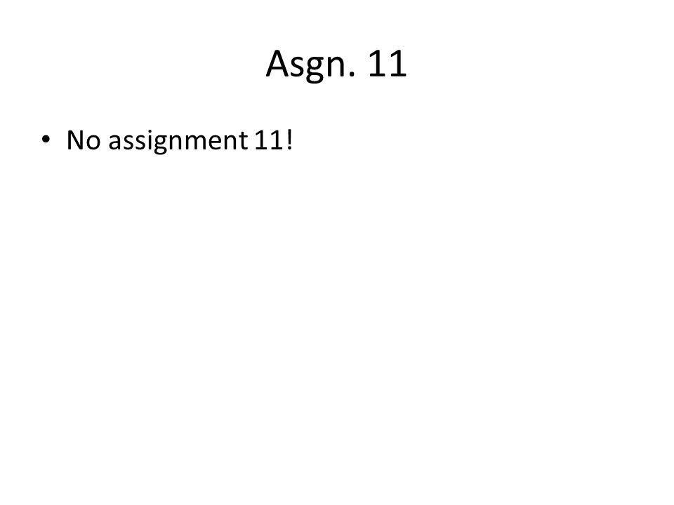Asgn. 11 No assignment 11!