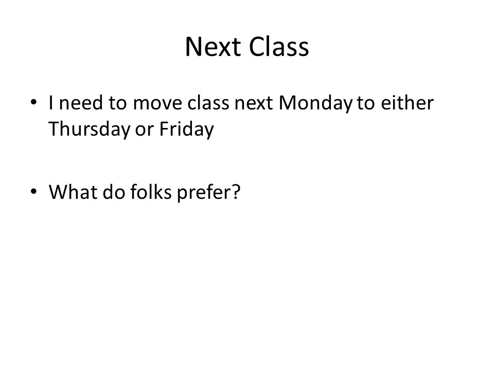 Next Class I need to move class next Monday to either Thursday or Friday What do folks prefer