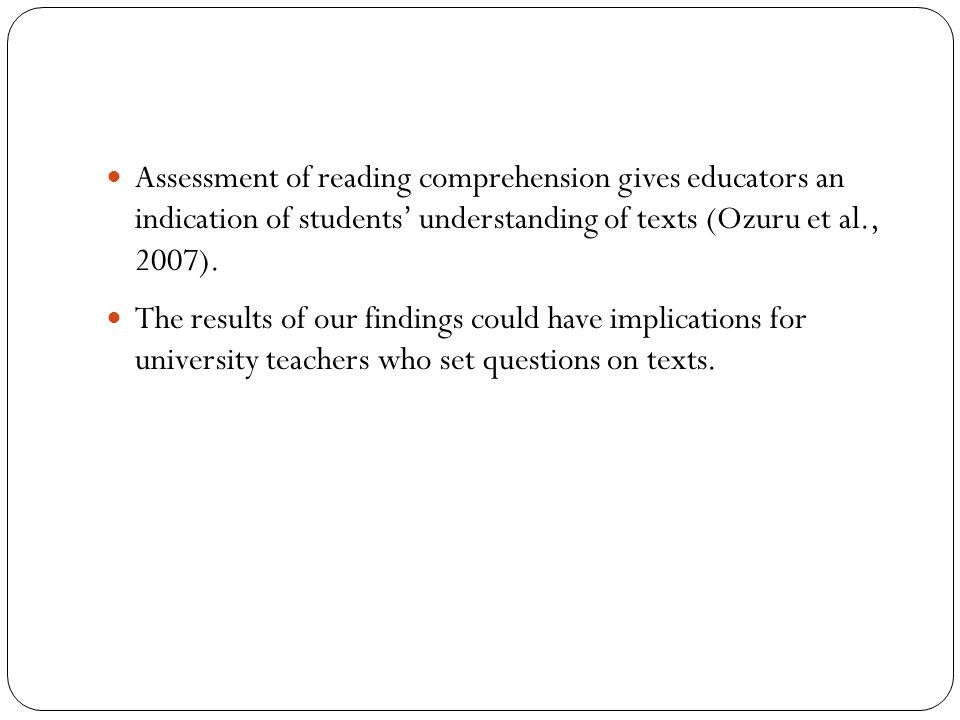 Assessment of reading comprehension gives educators an indication of students' understanding of texts (Ozuru et al., 2007).