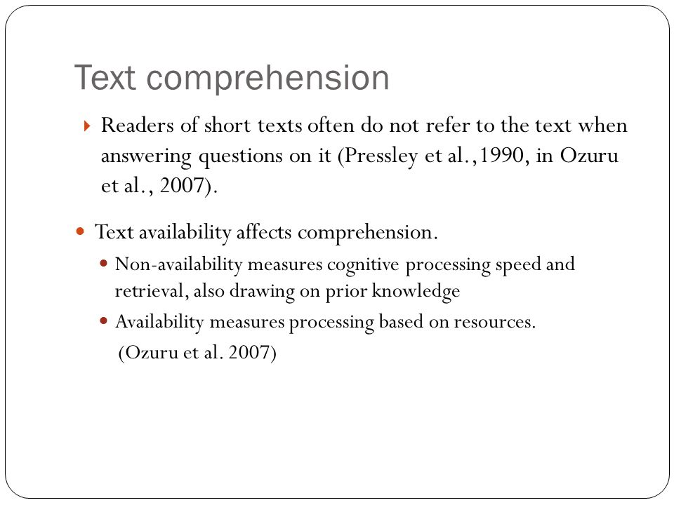 Text comprehension  Readers of short texts often do not refer to the text when answering questions on it (Pressley et al.,1990, in Ozuru et al., 2007).