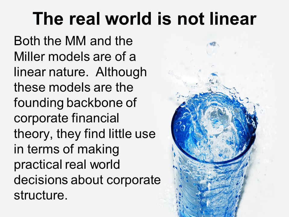 The real world is not linear Both the MM and the Miller models are of a linear nature.
