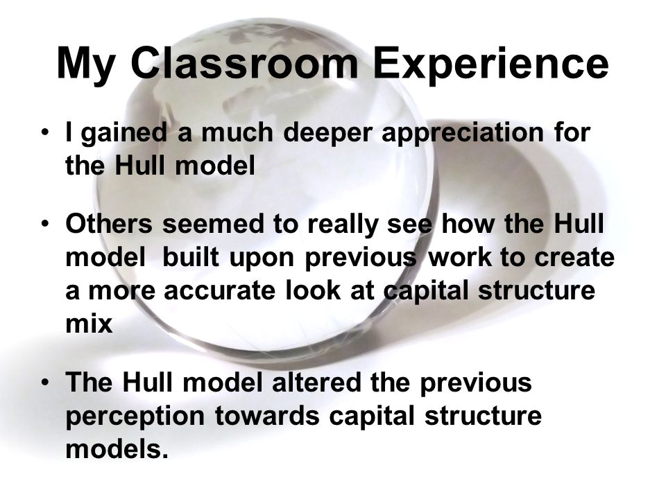 My Classroom Experience I gained a much deeper appreciation for the Hull model Others seemed to really see how the Hull model built upon previous work to create a more accurate look at capital structure mix The Hull model altered the previous perception towards capital structure models.