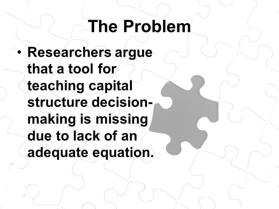The Problem Researchers argue that a tool for teaching capital structure decision- making is missing due to lack of an adequate equation.