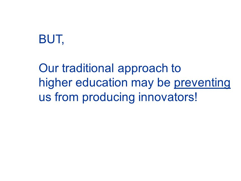 BUT, Our traditional approach to higher education may be preventing us from producing innovators!