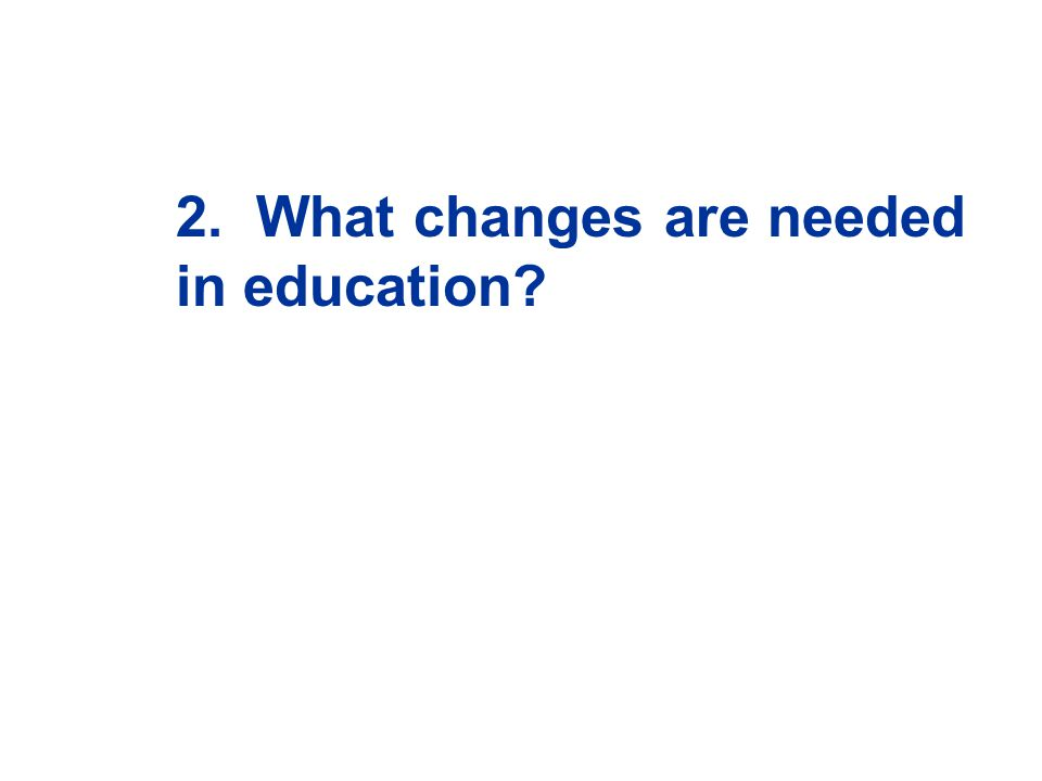 2. What changes are needed in education?