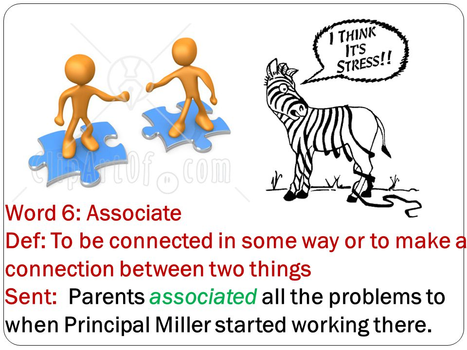 Word 6: Associate Def: To be connected in some way or to make a connection between two things Sent: Parents associated all the problems to when Principal Miller started working there.
