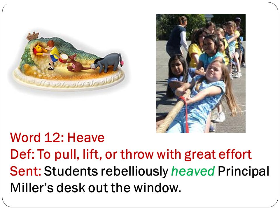 Word 12: Heave Def: To pull, lift, or throw with great effort Sent: Students rebelliously heaved Principal Miller's desk out the window.