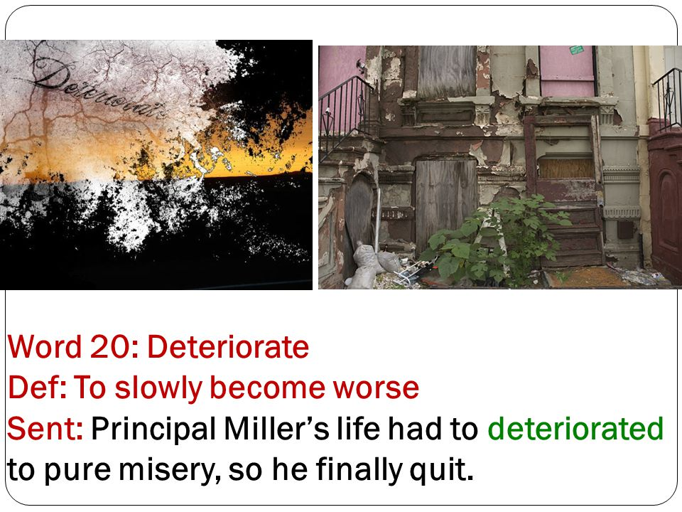 Word 20: Deteriorate Def: To slowly become worse Sent: Principal Miller's life had to deteriorated to pure misery, so he finally quit.