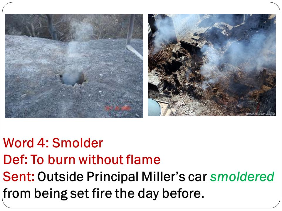 Word 4: Smolder Def: To burn without flame Sent: Outside Principal Miller's car smoldered from being set fire the day before.