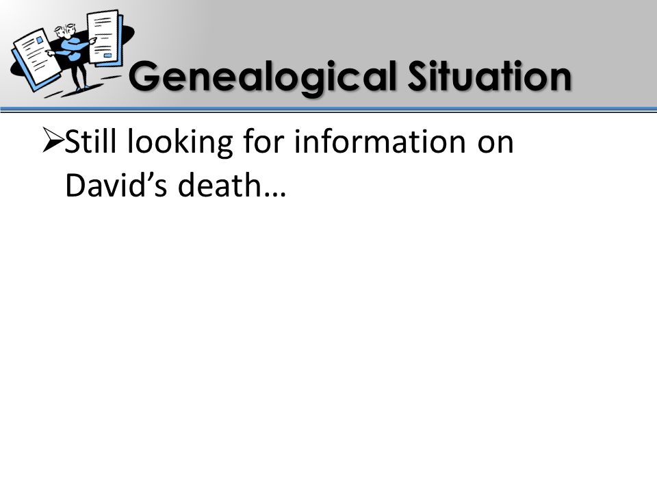Genealogical Situation  Still looking for information on David's death…