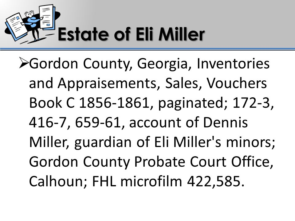 Estate of Eli Miller  Gordon County, Georgia, Inventories and Appraisements, Sales, Vouchers Book C 1856-1861, paginated; 172-3, 416-7, 659-61, account of Dennis Miller, guardian of Eli Miller s minors; Gordon County Probate Court Office, Calhoun; FHL microfilm 422,585.