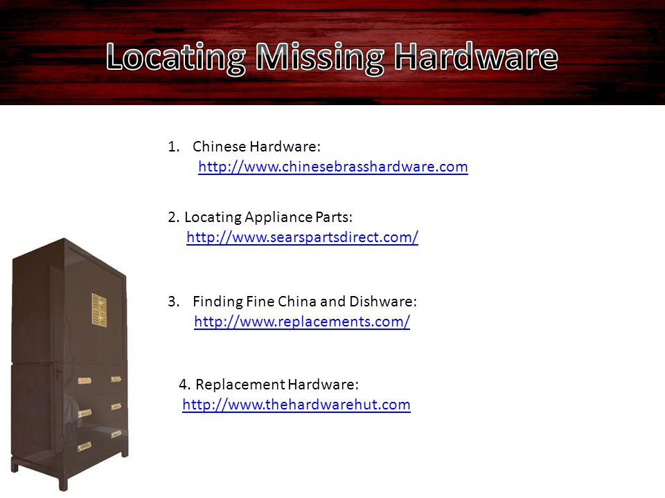 1.Chinese Hardware: http://www.chinesebrasshardware.com 2. Locating Appliance Parts: http://www.searspartsdirect.com/ 3.Finding Fine China and Dishwar