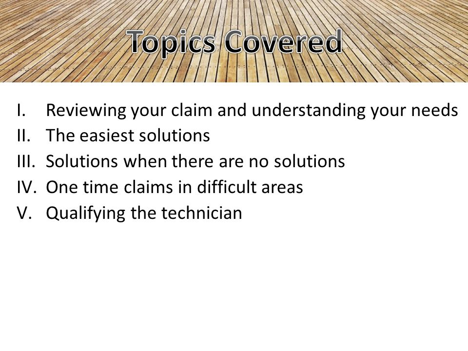 I.Reviewing your claim and understanding your needs II.The easiest solutions III.Solutions when there are no solutions IV.One time claims in difficult areas V.Qualifying the technician
