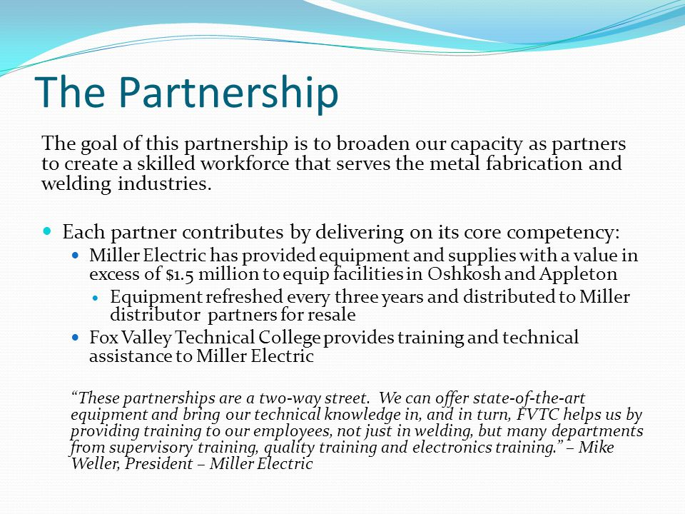 The Partnership The goal of this partnership is to broaden our capacity as partners to create a skilled workforce that serves the metal fabrication and welding industries.
