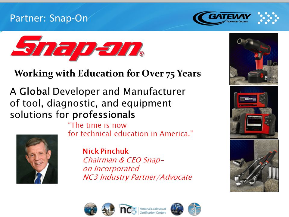 Working with Education for Over 75 Years A Global Developer and Manufacturer of tool, diagnostic, and equipment solutions for professionals The time is now for technical education in America. Nick Pinchuk Chairman & CEO Snap- on Incorporated NC3 Industry Partner/Advocate Partner: Snap-On