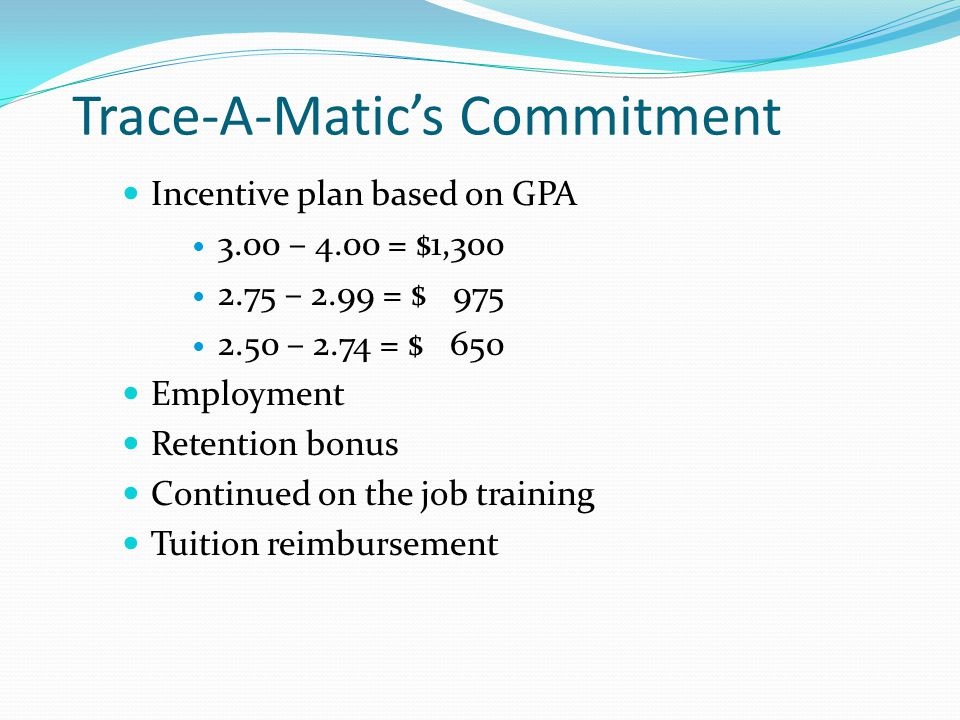 Trace-A-Matic's Commitment Incentive plan based on GPA 3.00 – 4.00 = $1,300 2.75 – 2.99 = $ 975 2.50 – 2.74 = $ 650 Employment Retention bonus Continued on the job training Tuition reimbursement