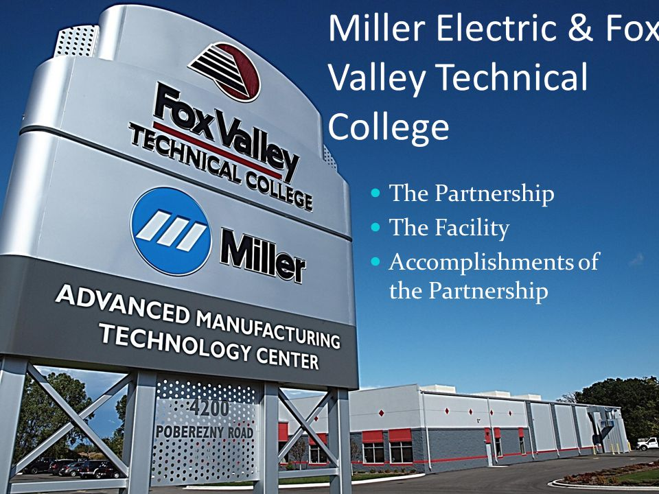 Miller Electric & Fox Valley Technical College The Partnership The Facility Accomplishments of the Partnership