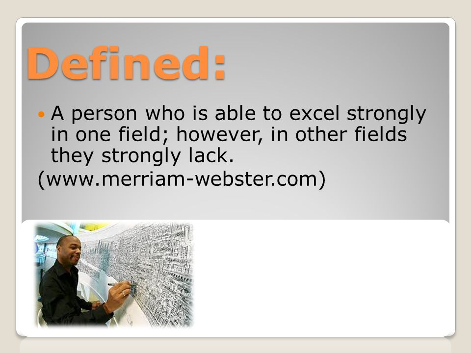 Defined: A person who is able to excel strongly in one field; however, in other fields they strongly lack.