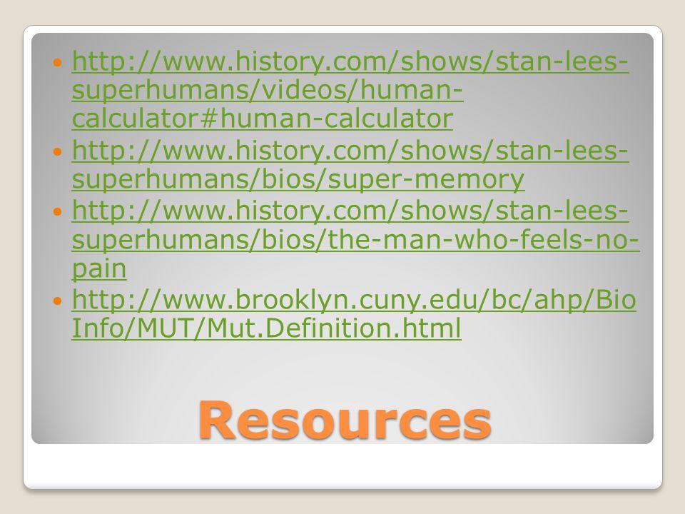 http://www.history.com/shows/stan-lees- superhumans/videos/human- calculator#human-calculator http://www.history.com/shows/stan-lees- superhumans/videos/human- calculator#human-calculator http://www.history.com/shows/stan-lees- superhumans/bios/super-memory http://www.history.com/shows/stan-lees- superhumans/bios/super-memory http://www.history.com/shows/stan-lees- superhumans/bios/the-man-who-feels-no- pain http://www.history.com/shows/stan-lees- superhumans/bios/the-man-who-feels-no- pain http://www.brooklyn.cuny.edu/bc/ahp/Bio Info/MUT/Mut.Definition.html http://www.brooklyn.cuny.edu/bc/ahp/Bio Info/MUT/Mut.Definition.htmlResources