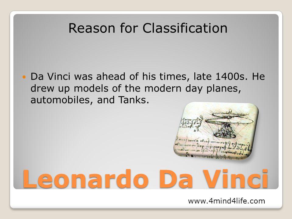 Leonardo Da Vinci Reason for Classification Da Vinci was ahead of his times, late 1400s.