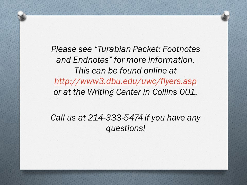 """Please see """"Turabian Packet: Footnotes and Endnotes"""" for more information. This can be found online at http://www3.dbu.edu/uwc/flyers.asp or at the Wr"""