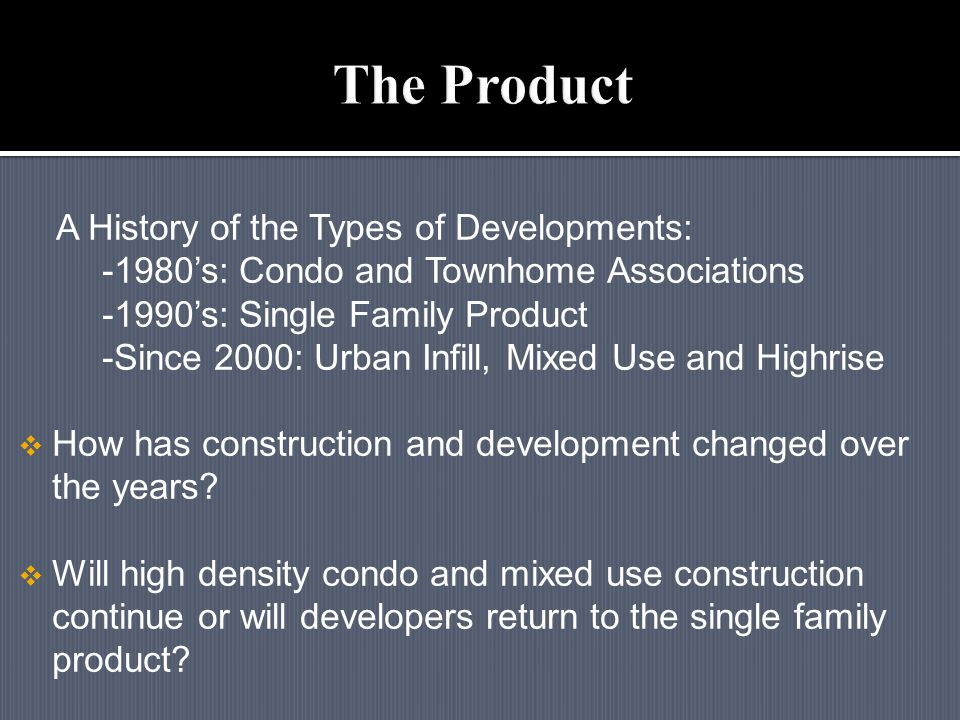 A History of the Types of Developments: -1980's: Condo and Townhome Associations -1990's: Single Family Product -Since 2000: Urban Infill, Mixed Use and Highrise  How has construction and development changed over the years.